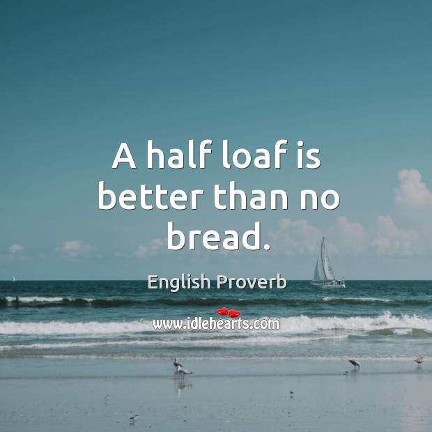 half a loaf is better than no bread Half a loaf is better than none definition: said about a situation in which you must accept less than you wanted learn more.