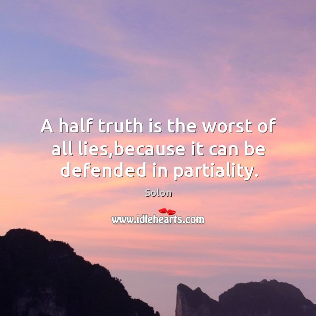 A half truth is the worst of all lies,because it can be defended in partiality. Image