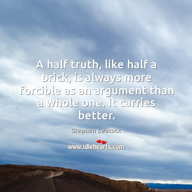 A half truth, like half a brick, is always more forcible as an argument than a whole one. Stephen Leacock Picture Quote