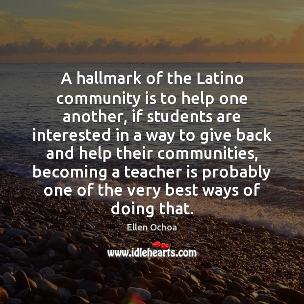 A hallmark of the Latino community is to help one another, if Teacher Quotes Image