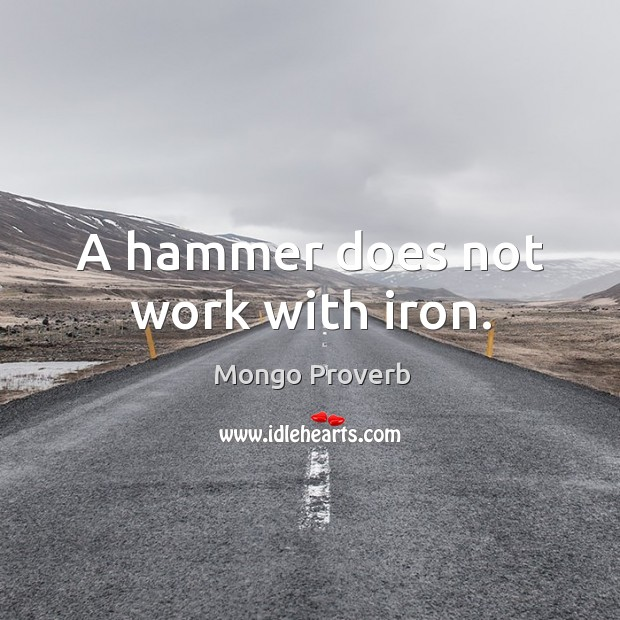 A hammer does not work with iron. Mongo Proverbs Image