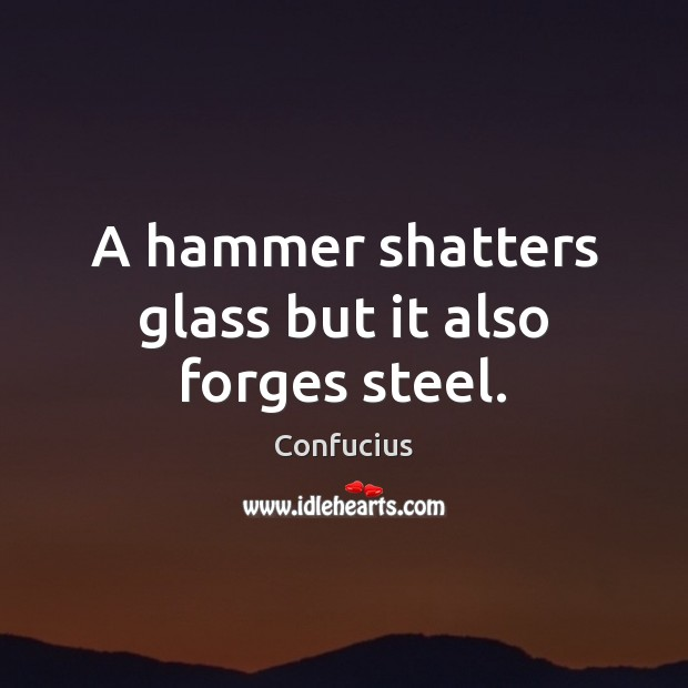 A hammer shatters glass but it also forges steel. Confucius Picture Quote