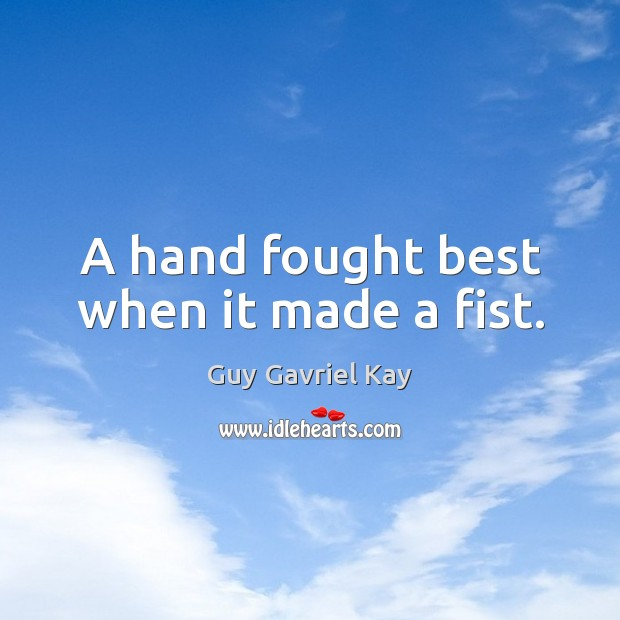 A hand fought best when it made a fist. Guy Gavriel Kay Picture Quote