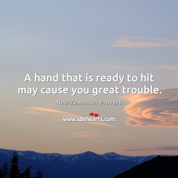 A hand that is ready to hit may cause you great trouble. New Zealander Proverbs Image