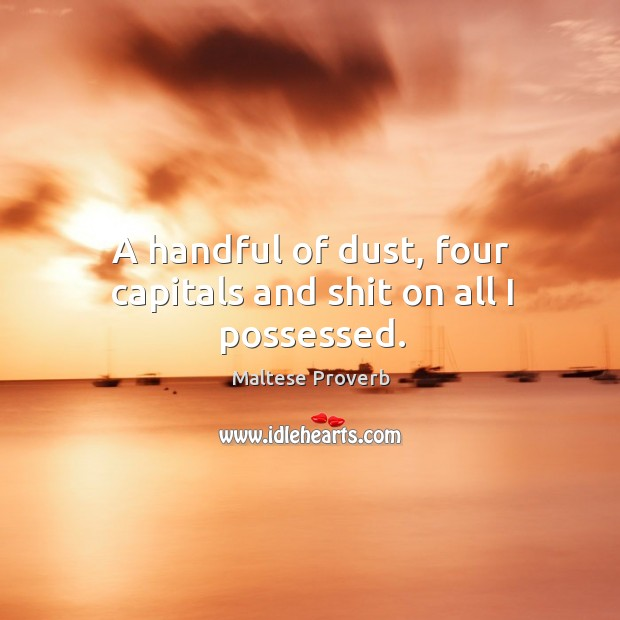 A handful of dust, four capitals and shit on all I possessed. Maltese Proverbs Image