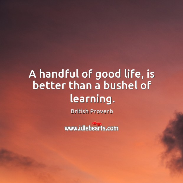 A handful of good life, is better than a bushel of learning. Image