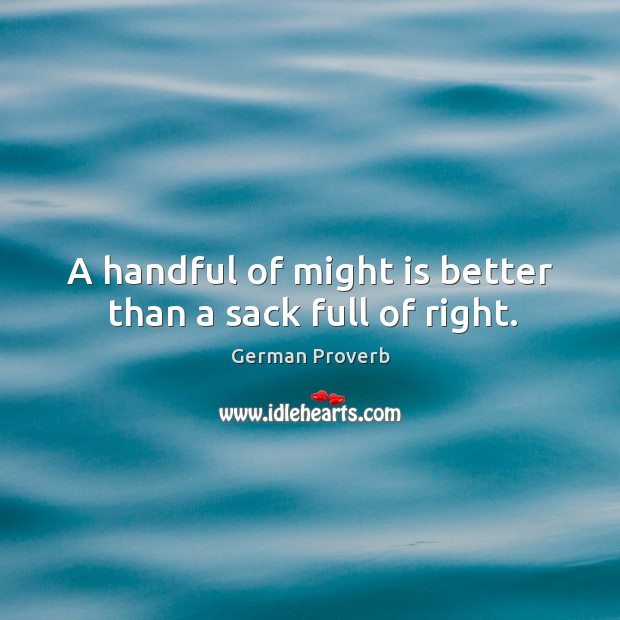 A handful of might is better than a sack full of right. German Proverbs Image