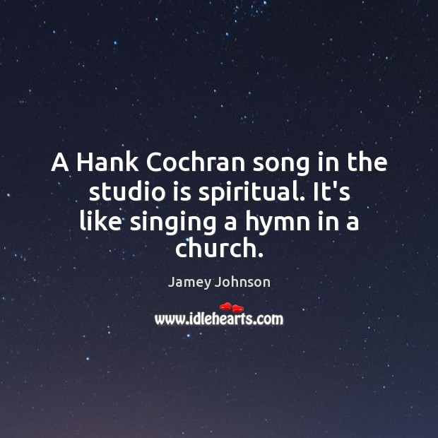A Hank Cochran song in the studio is spiritual. It's like singing a hymn in a church. Image