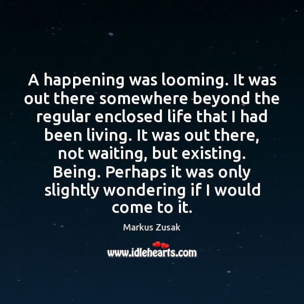 A happening was looming. It was out there somewhere beyond the regular Markus Zusak Picture Quote
