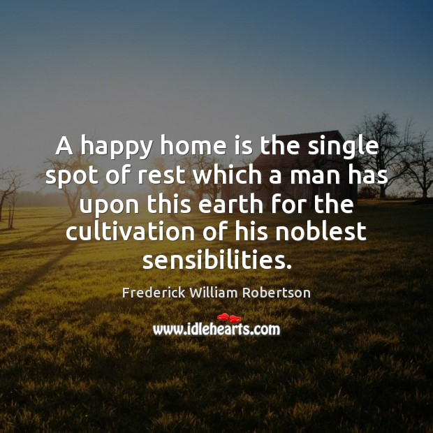 A happy home is the single spot of rest which a man Image