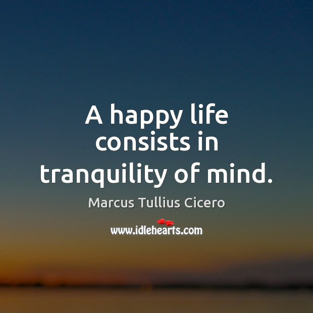 A happy life consists in tranquility of mind. Marcus Tullius Cicero Picture Quote