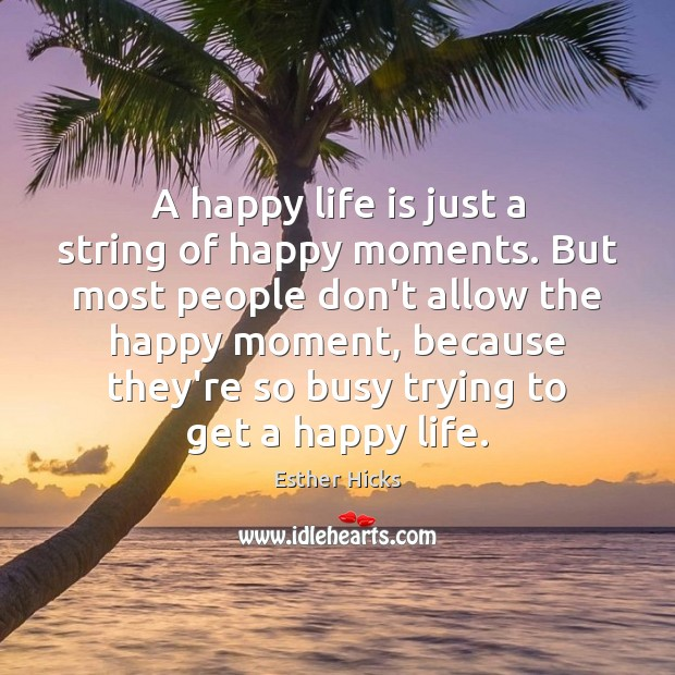 A happy life is just a string of happy moments. But most Image