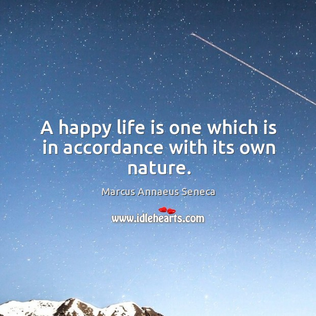 A happy life is one which is in accordance with its own nature. Marcus Annaeus Seneca Picture Quote