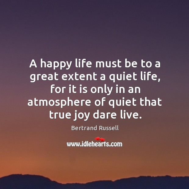 A happy life must be to a great extent a quiet life, for it is only in an atmosphere of quiet True Joy Quotes Image