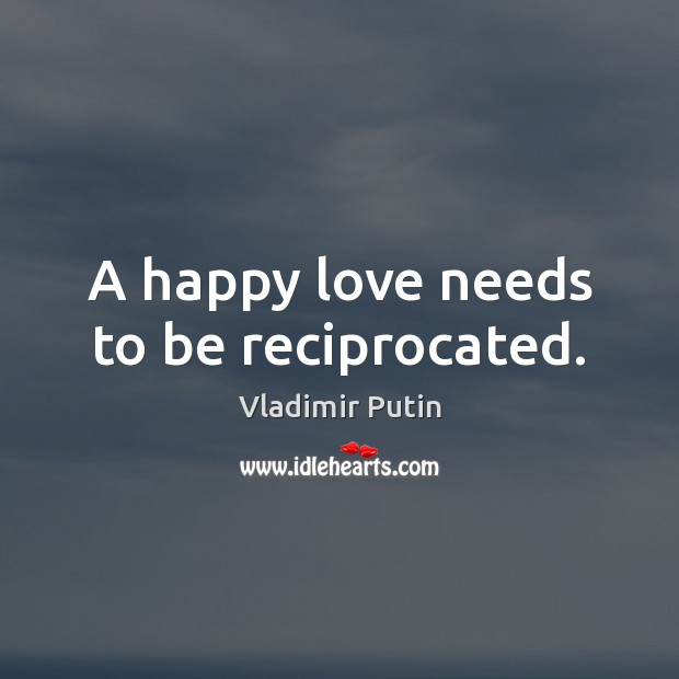 A happy love needs to be reciprocated. Vladimir Putin Picture Quote