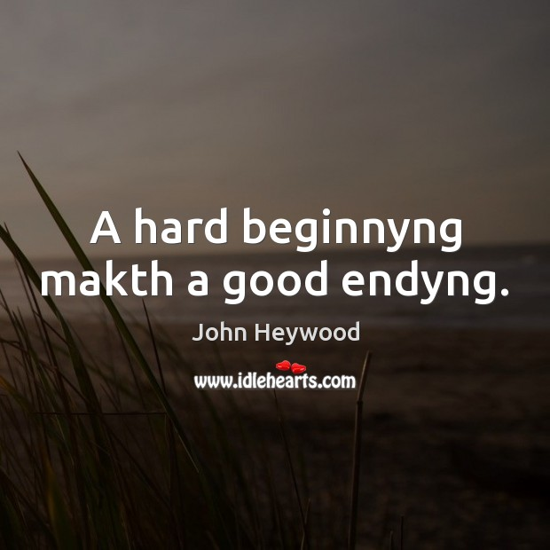 A hard beginnyng makth a good endyng. John Heywood Picture Quote