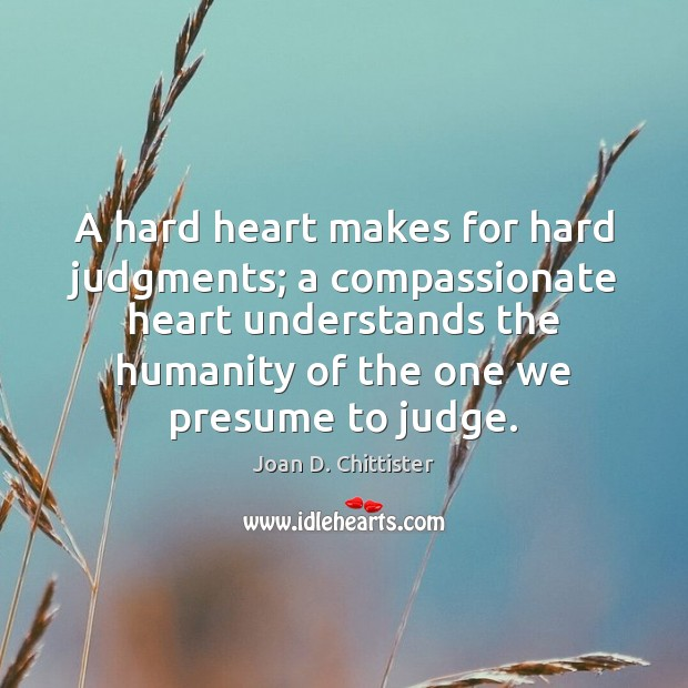 Image, A hard heart makes for hard judgments; a compassionate heart understands the