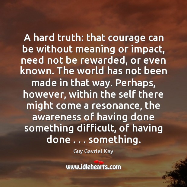 A hard truth: that courage can be without meaning or impact, need Guy Gavriel Kay Picture Quote