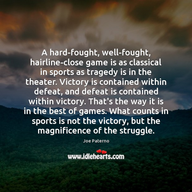 A hard-fought, well-fought, hairline-close game is as classical in sports as tragedy Victory Quotes Image