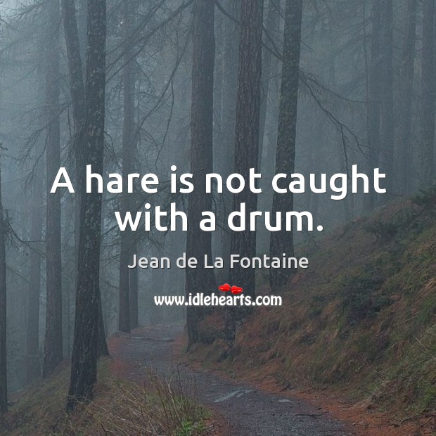 A hare is not caught with a drum. Jean de La Fontaine Picture Quote