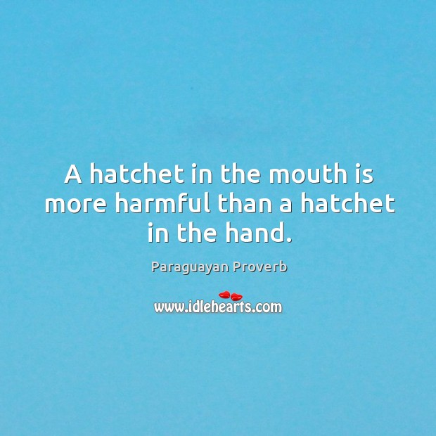 A hatchet in the mouth is more harmful than a hatchet in the hand. Paraguayan Proverbs Image