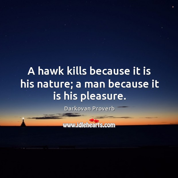 A hawk kills because it is his nature; a man because it is his pleasure. Image