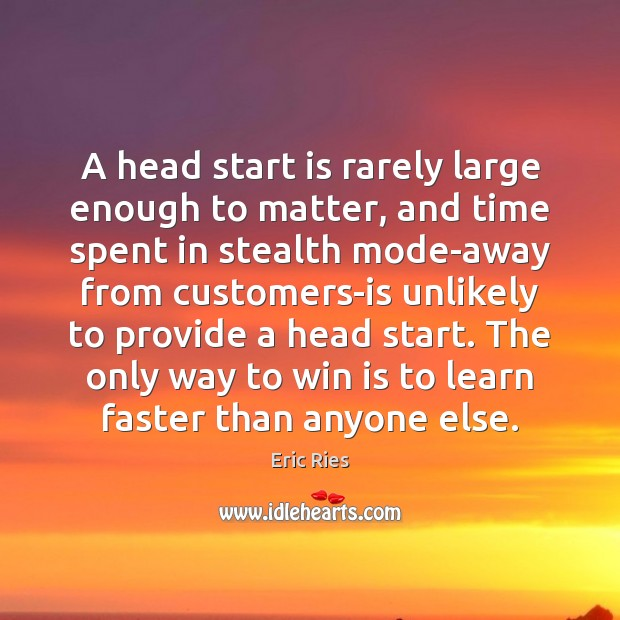 A head start is rarely large enough to matter, and time spent Eric Ries Picture Quote