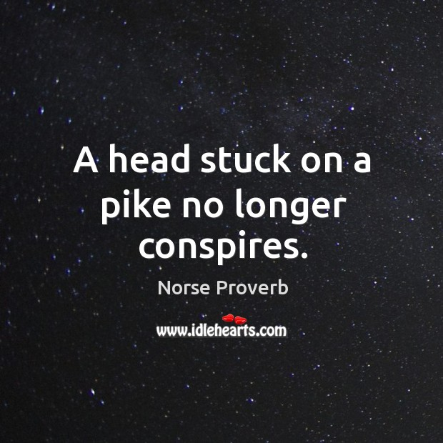 A head stuck on a pike no longer conspires. Norse Proverbs Image