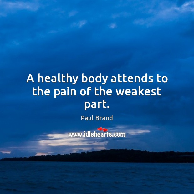 A healthy body attends to the pain of the weakest part. Image
