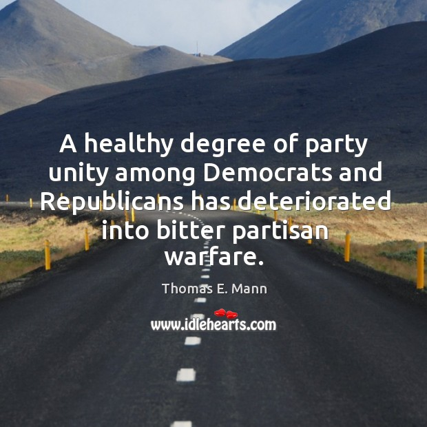 A healthy degree of party unity among democrats and republicans has deteriorated into bitter partisan warfare. Thomas E. Mann Picture Quote