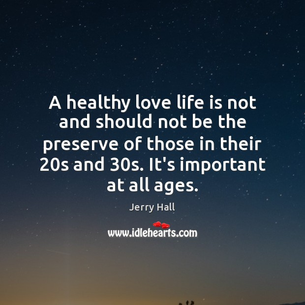 A healthy love life is not and should not be the preserve Jerry Hall Picture Quote