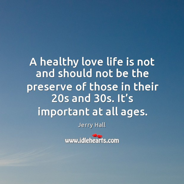 A healthy love life is not and should not be the preserve of those in their 20s and 30s. It's important at all ages. Jerry Hall Picture Quote