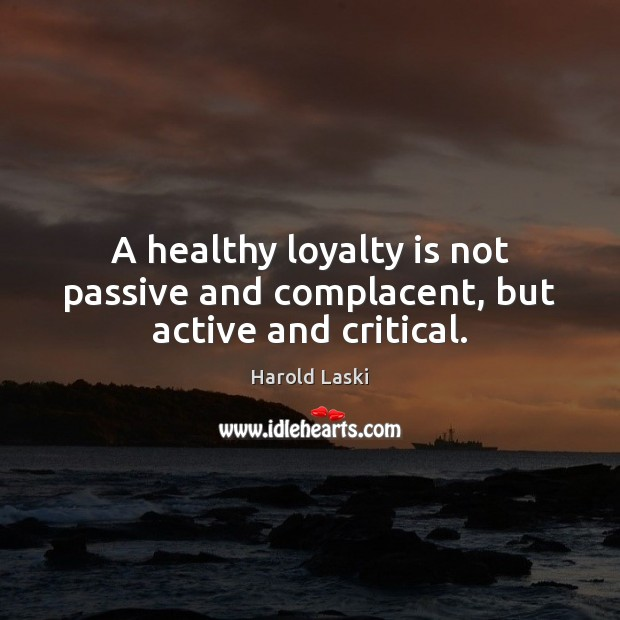 A healthy loyalty is not passive and complacent, but active and critical. Loyalty Quotes Image