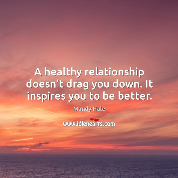 A healthy relationship inspires you to be better. Mandy Hale Picture Quote