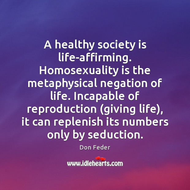 Image, A healthy society is life-affirming. Homosexuality is the metaphysical negation of life.