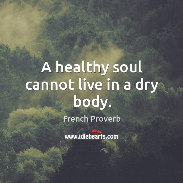 Image, A healthy soul cannot live in a dry body.