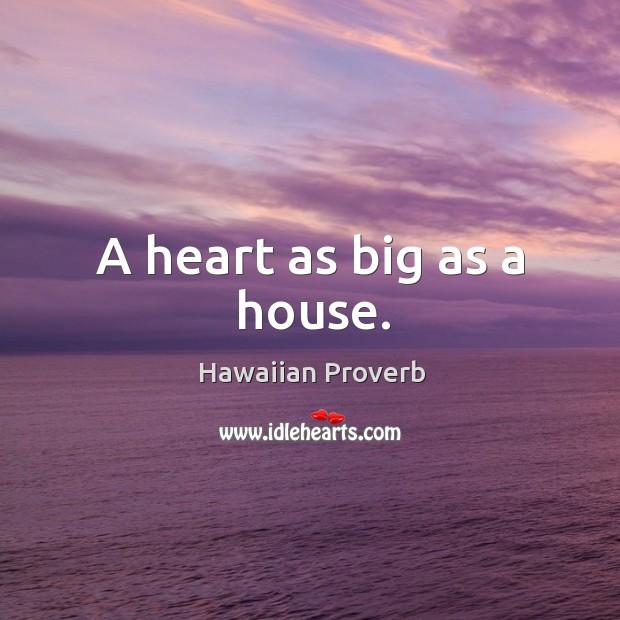 A heart as big as a house. Hawaiian Proverbs Image