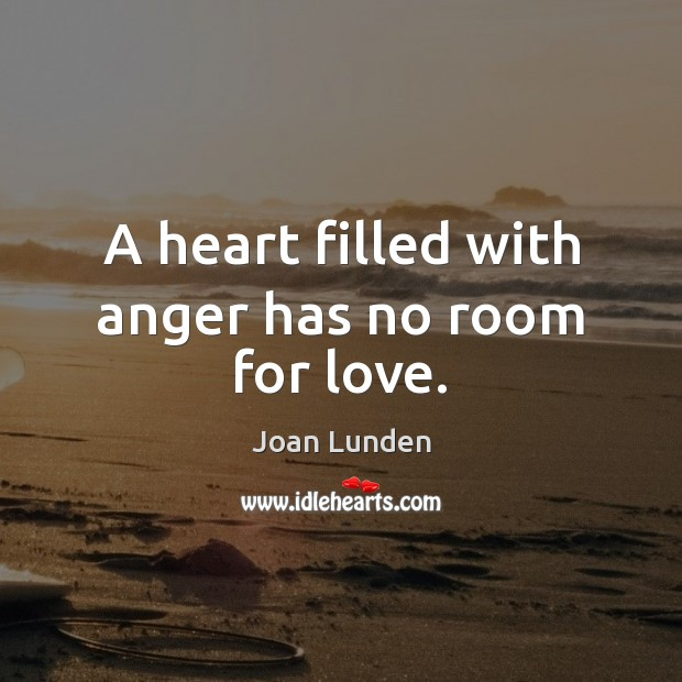 A heart filled with anger has no room for love. Joan Lunden Picture Quote