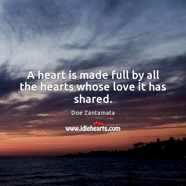 A heart is made full by all the hearts whose love it has shared. Doe Zantamata Picture Quote