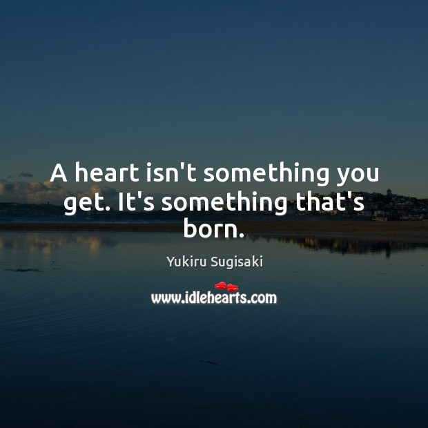 Image, A heart isn't something you get. It's something that's born.