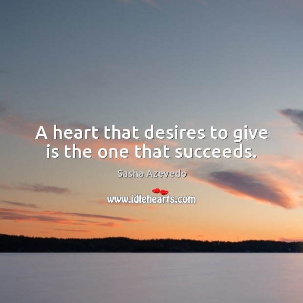 A heart that desires to give is the one that succeeds. Sasha Azevedo Picture Quote