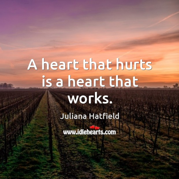 A heart that hurts is a heart that works. Juliana Hatfield Picture Quote