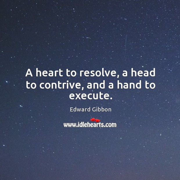 A heart to resolve, a head to contrive, and a hand to execute. Image