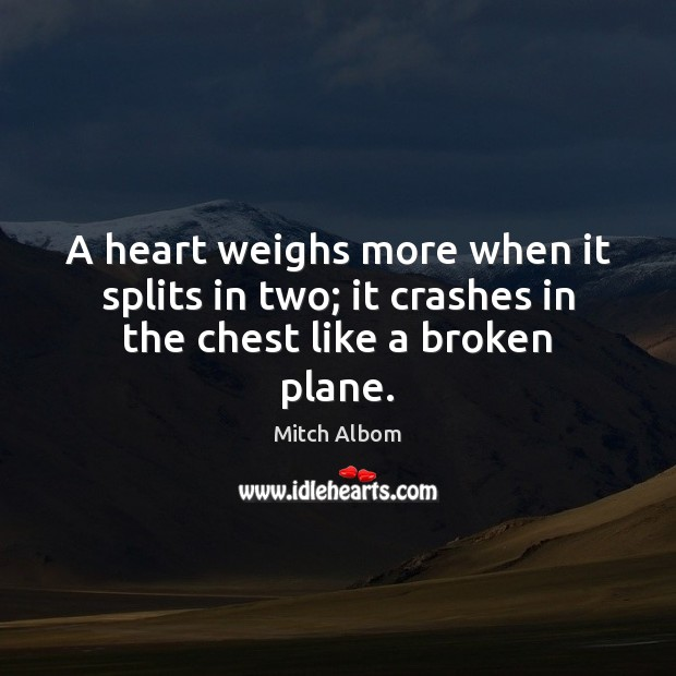 A heart weighs more when it splits in two; it crashes in the chest like a broken plane. Mitch Albom Picture Quote