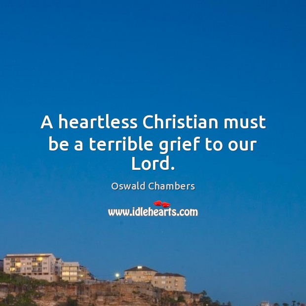 A heartless Christian must be a terrible grief to our Lord. Image