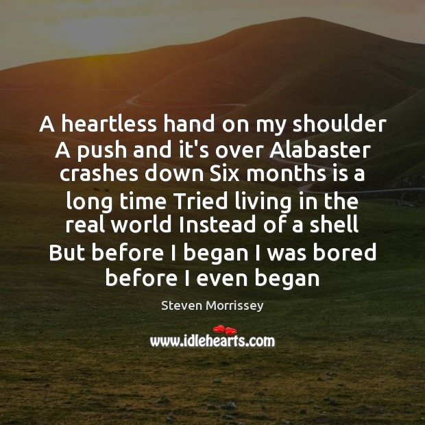A heartless hand on my shoulder A push and it's over Alabaster Steven Morrissey Picture Quote