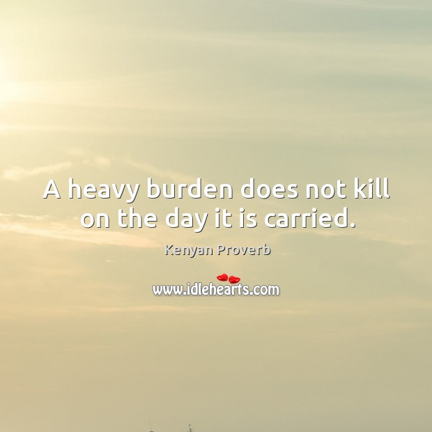 A heavy burden does not kill on the day it is carried. Kenyan Proverbs Image