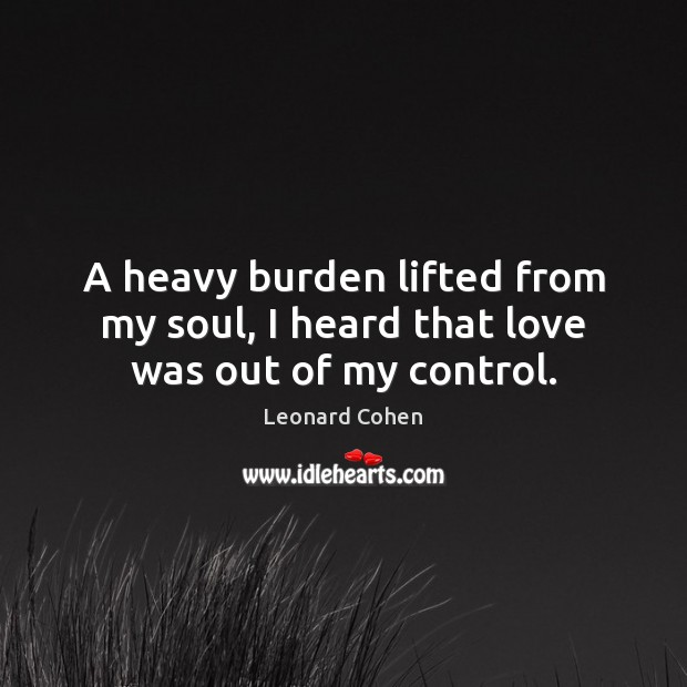A heavy burden lifted from my soul, I heard that love was out of my control. Image