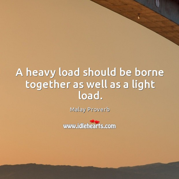 A heavy load should be borne together as well as a light load. Malay Proverbs Image