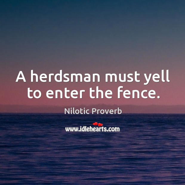 A herdsman must yell to enter the fence. Nilotic Proverbs Image